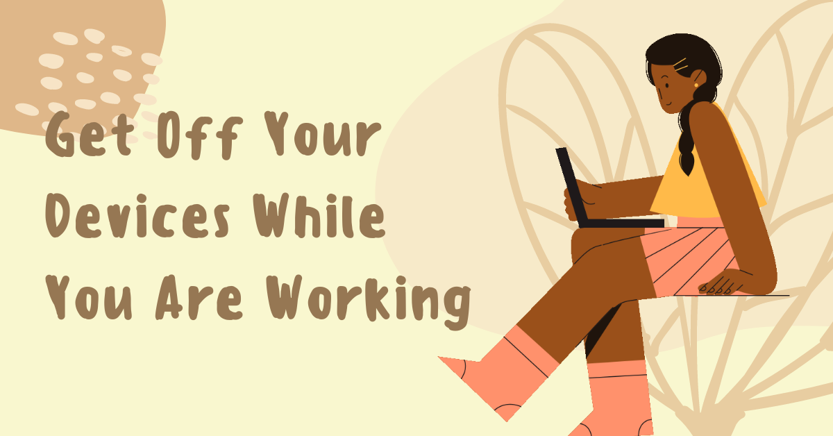 Stay Productive - Get Off Your Devices While You Are Working